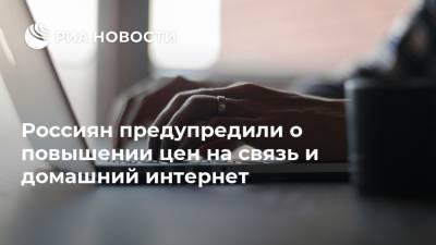 Россиян предупредили о повышении цен на связь и домашний интернет