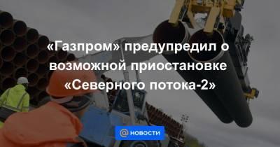 «Газпром» предупредил о возможной приостановке «Северного потока-2»