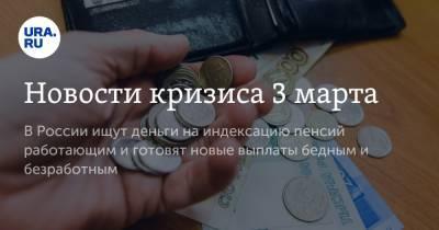 Новости кризиса 3 марта. В России ищут деньги на индексацию пенсий работающим и готовят новые выплаты бедным и безработным